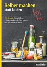 Selber machen statt kaufen - Haut und Haar: 137 Rezepte für natürliche Pflegeprodukte, die Geld sparen und die Umwelt schonen - 1